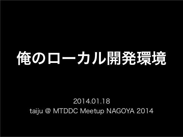 俺のローカル開発環境 2014.01.18 taiju @ MTDDC Meetup NAGOYA 2014