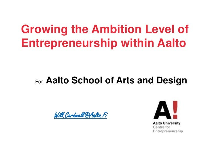 Growing the Ambition Level of Entrepreneurshipwithin Aalto<br />For  Aalto School of Arts and Design<br />Will.Cardwell@Aa...