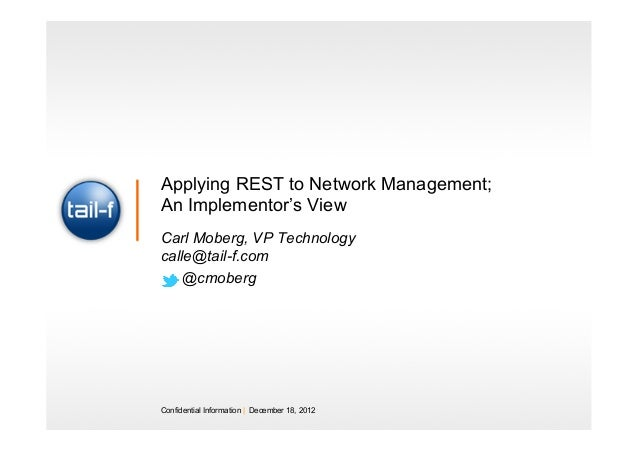 Applying REST to Network Management;An Implementor's ViewCarl Moberg, VP Technologycalle@tail-f.com   @cmobergConfidential...
