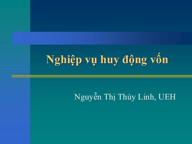 Nghiệp vụ huy động vốnNghiệp vụ huy động vốn Nguyễn Thị Thùy Linh, UEH