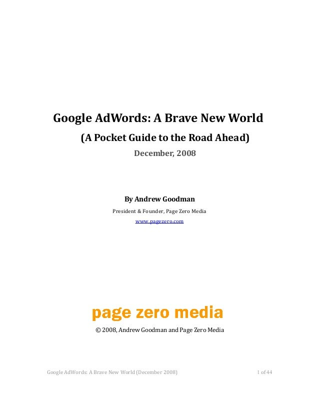 Google AdWords: A Brave New World (A Pocket Guide to the Road Ahead) December, 2008 By Andrew Goodman President & Founder,...