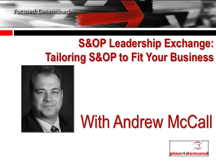 S&OP Leadership Exchange:Tailoring S&OP to Fit Your Business       With Andrew McCall