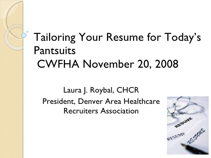 Tailoring Your Resume for Today's Pantsuits  CWFHA November 20, 2008 Laura J. Roybal, CHCR President, Denver Area Healthca...