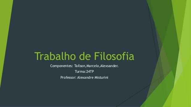 Trabalho de Filosofia Componentes: Taílson,Marcelo,Alexsander. Turma:24TP Professor: Alexandre Misturini