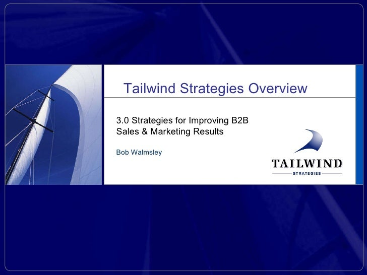 3.0 Strategies for Improving B2B Sales & Marketing Results Bob Walmsley Tailwind Strategies Overview
