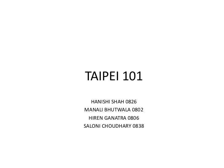 TAIPEI 101   HANISHI SHAH 0826MANALI BHUTWALA 0802  HIREN GANATRA 0806SALONI CHOUDHARY 0838