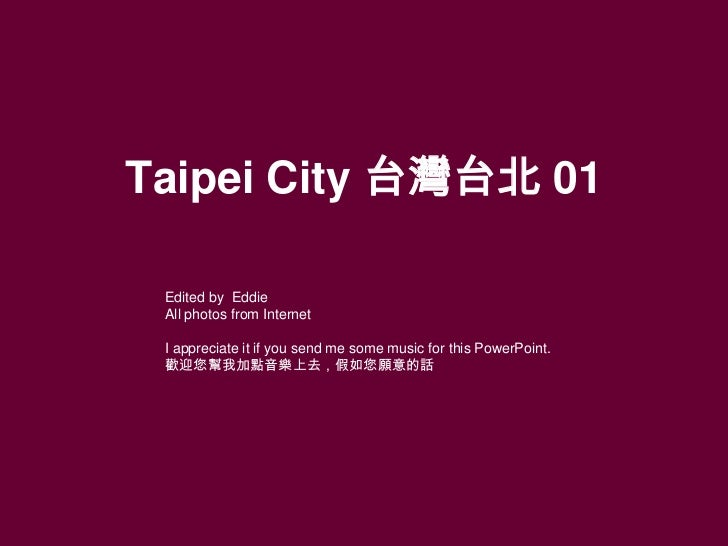 Taipei City 台灣台北 01 Edited by Eddie All photos from Internet I appreciate it if you send me some music for this PowerPoint...