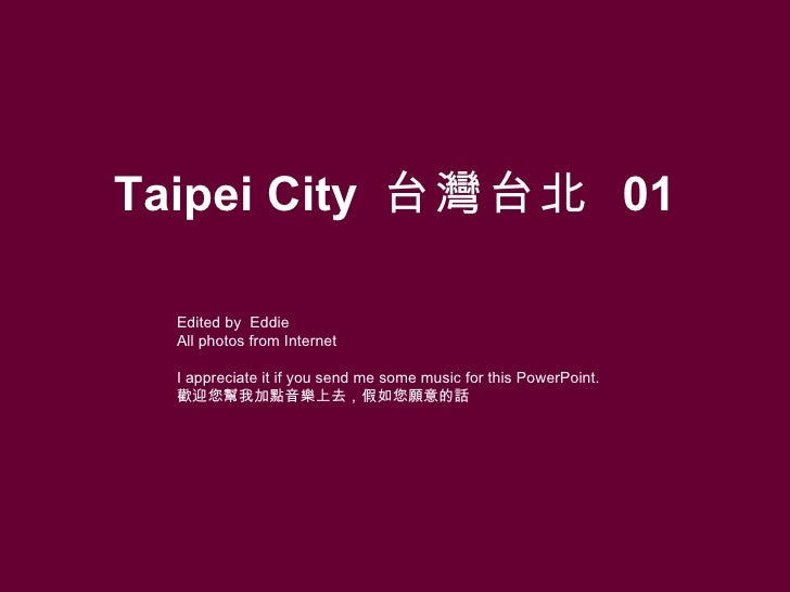 Taipei City  台灣台北   01 Edited by  Eddie All photos from Internet I appreciate it if you send me some music for this PowerP...