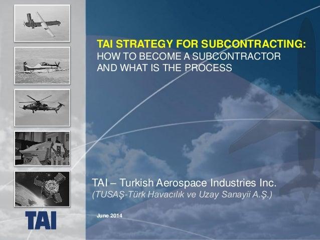 1 UNCLASSIFIED June 2014 TAI – Turkish Aerospace Industries Inc. (TUSAŞ-Türk Havacılık ve Uzay Sanayii A.Ş.) TAI STRATEGY ...