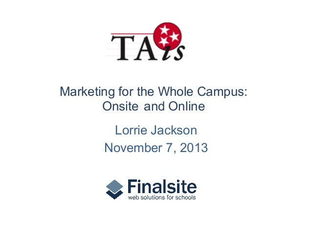 Marketing for the Whole Campus: Onsite and Online Lorrie Jackson November 7, 2013