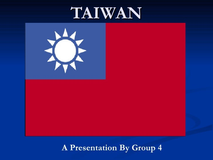 TAIWAN A Presentation By Group 4