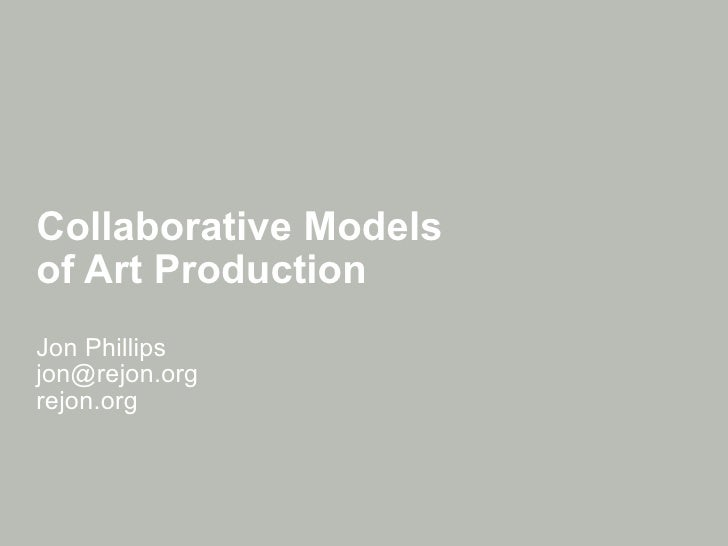 Collaborative Models  of Art Production Jon Phillips [email_address] rejon.org