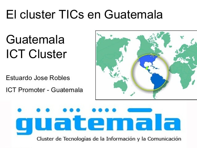 El cluster TICs en Guatemala Guatemala ICT Cluster Estuardo Jose Robles ICT Promoter - Guatemala