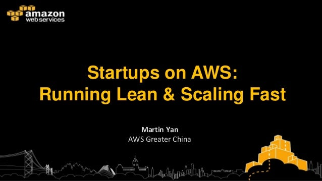 Startups on AWS:Running Lean & Scaling Fast           Martin Yan         AWS Greater China