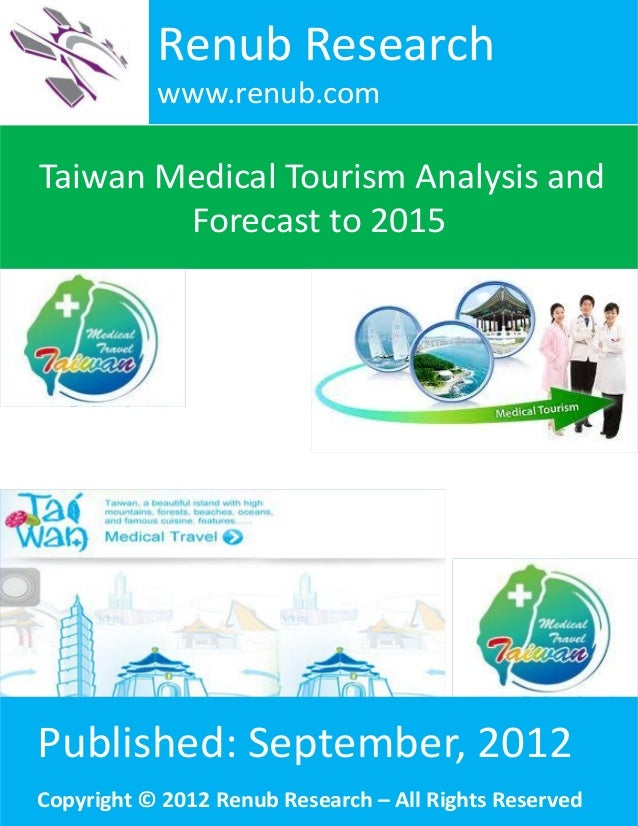 Taiwan Medical Tourism Analysis andForecast to 2015Renub Researchwww.renub.comPublished: September, 2012Copyright © 2012 R...
