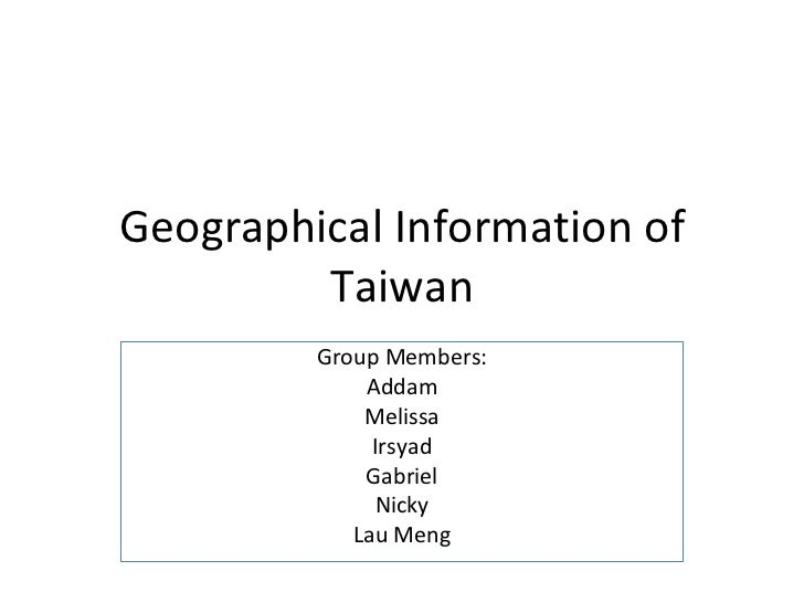 Geographical Information of Taiwan Group Members: Addam Melissa Irsyad Gabriel Nicky Lau Meng