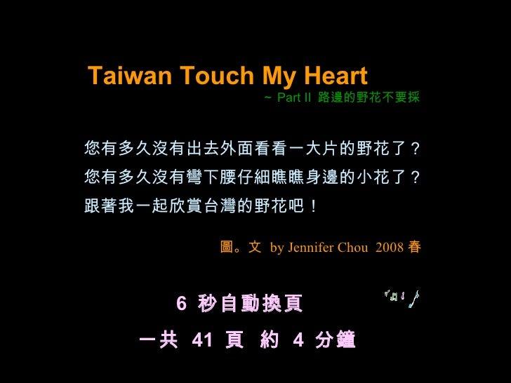 <ul><li>Taiwan Touch My Heart </li></ul><ul><li>~ Part II  路邊的野花不要採 </li></ul>您有多久沒有出去外面看看一大片的野花了? 您有多久沒有彎下腰仔細瞧瞧身邊的小花了? 跟著...