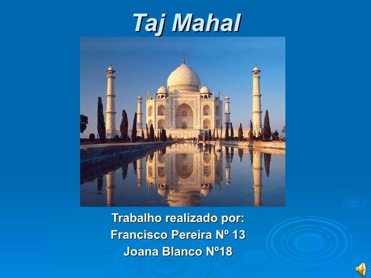 Taj Mahal   Trabalho realizado   por: Francisco Pereira Nº 13 Joana Blanco Nº18