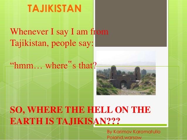 "TAJIKISTAN Whenever I say I am from Tajikistan, people say: ""hmm… where""s that?""  SO, WHERE THE HELL ON THE EARTH IS TAJIK..."