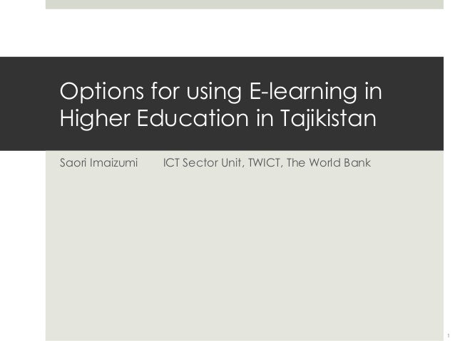 Options for using E-learning in Higher Education in Tajikistan Saori Imaizumi  ICT Sector Unit, TWICT, The World Bank  1