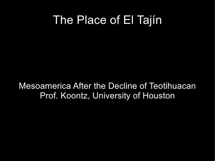 The Place of El Tajín     Mesoamerica After the Decline of Teotihuacan     Prof. Koontz, University of Houston
