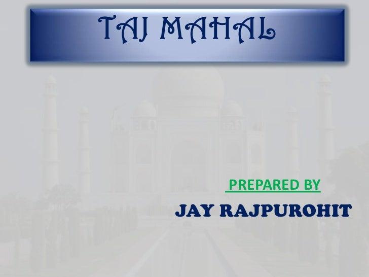 TAJ MAHAL       PREPARED BY   JAY RAJPUROHIT