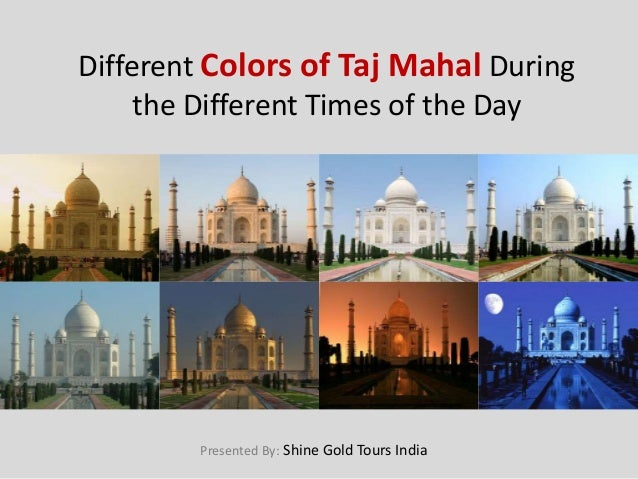 Different Colors of Taj Mahal During the Different Times of the Day Presented By: Shine Gold Tours India