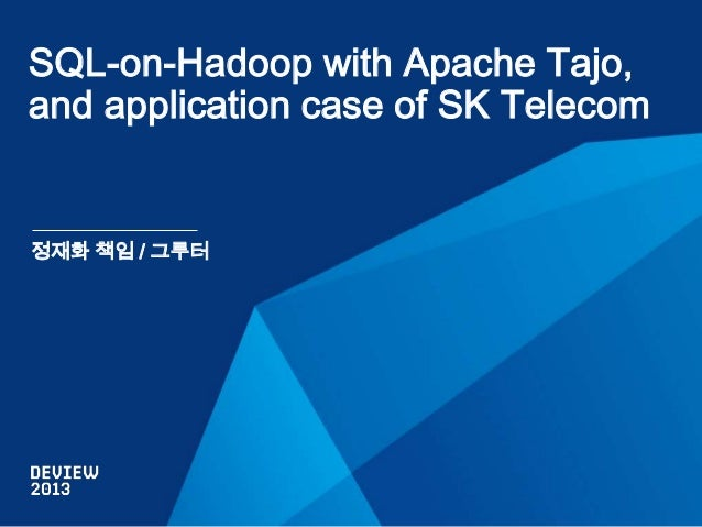 SQL-on-Hadoop with Apache Tajo, and application case of SK Telecom  정재화 책임 / 그루터