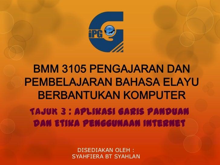 BMM 3105 PENGAJARAN DANPEMBELAJARAN BAHASA ELAYU  BERBANTUKAN KOMPUTERTAJUK 3 : Aplikasi Garis Panduan dan Etika Penggunaa...