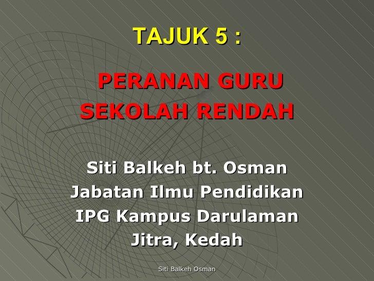 TAJUK 5 : <ul><li>PERANAN GURU  </li></ul><ul><li>SEKOLAH RENDAH </li></ul><ul><li>Siti Balkeh bt. Osman </li></ul><ul><li...