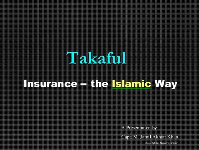 TakafulTakaful Insurance – the Islamic Way A Presentation by: Capt. M. Jamil Akhtar Khan ACII, MCIT, Master Mariner