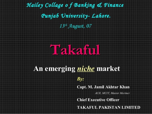 Hailey Collage o f Banking & Finance Punjab University- Lahore. 13th August, 07  Takaful An emerging niche market By: Capt...