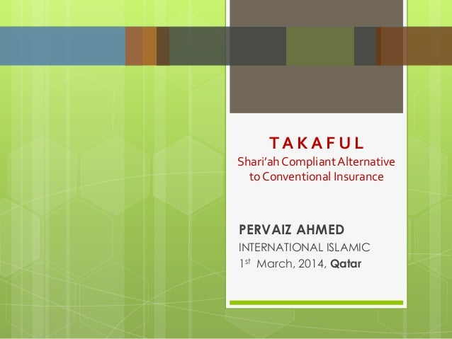 PERVAIZ AHMED INTERNATIONAL ISLAMIC 1st March, 2014, Qatar T A K A F U L Shari'ahCompliantAlternative to Conventional Insu...