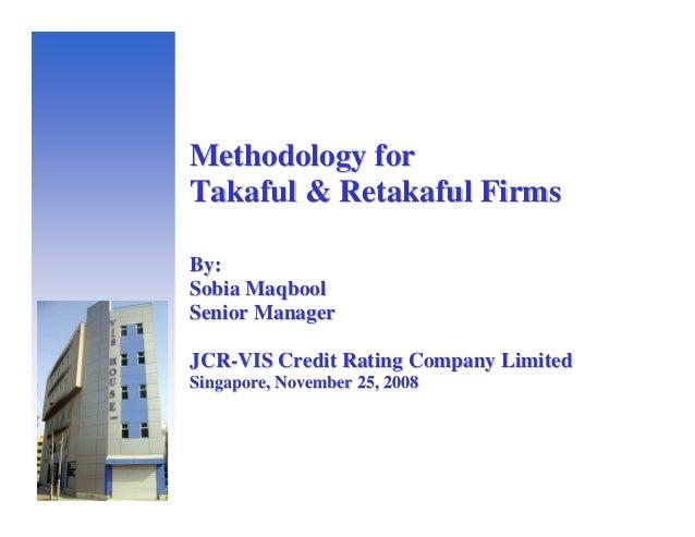 Methodology forTakaful & Retakaful FirmsBy:Sobia MaqboolSenior ManagerJCR-VIS Credit Rating Company LimitedSingapore, Nove...