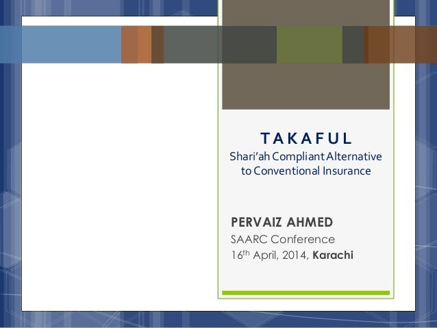 PERVAIZ AHMED SAARC Conference 16th April, 2014, Karachi T A K A F U L Shari'ahCompliantAlternative to Conventional Insura...