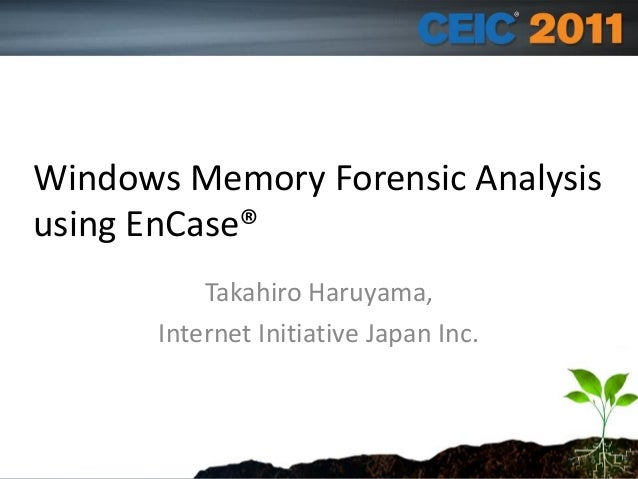 Speaker Name and info Windows Memory Forensic Analysis using EnCase® Takahiro Haruyama, Internet Initiative Japan Inc.