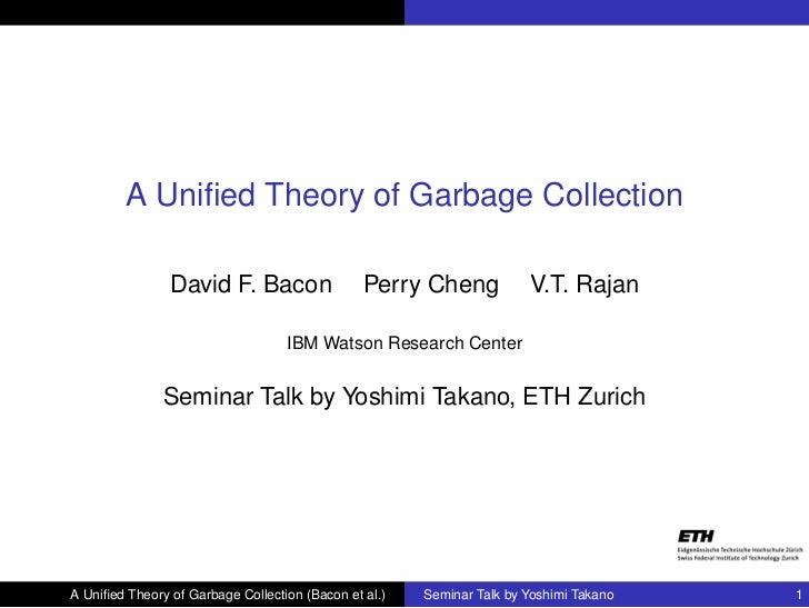 A Unified Theory of Garbage Collection                David F. Bacon                  Perry Cheng            V.T. Rajan    ...