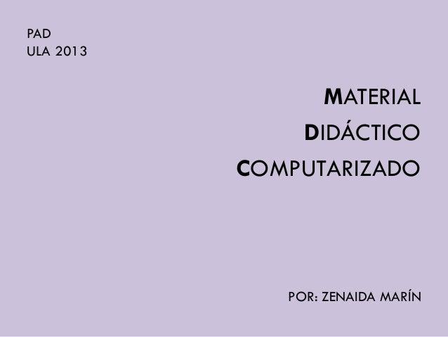 PAD ULA 2013 MATERIAL DIDÁCTICO COMPUTARIZADO POR: ZENAIDA MARÍN