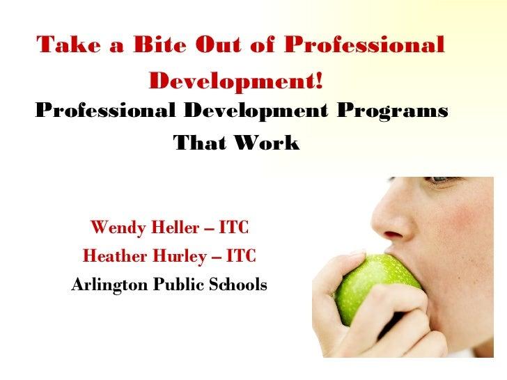 Take a Bite Out of Professional Development!   Professional Development Programs That Work   Wendy Heller – ITC Heather Hu...