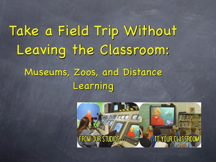 Take a Field Trip Without  Leaving the Classroom:   Museums, Zoos, and Distance            Learning