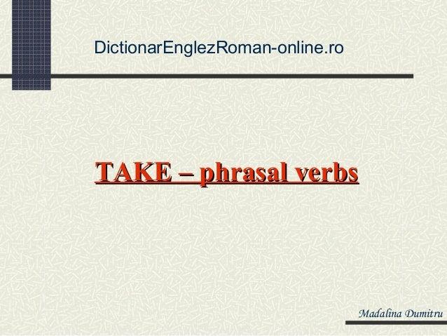DictionarEnglezRoman-online.roTAKE – phrasal verbs                                 Madalina Dumitru