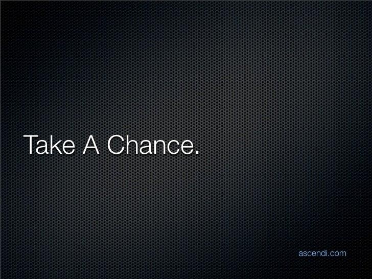 Take A Chance.                    ascendi.com