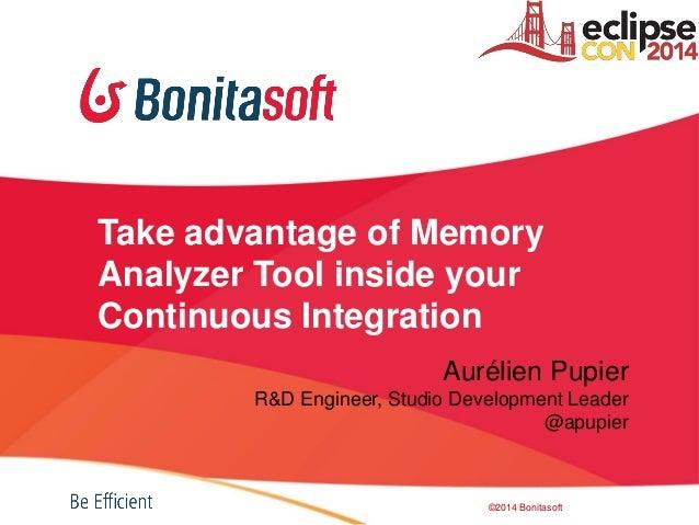 Take advantage of Memory Analyzer Tool inside your Continuous Integration Aurélien Pupier R&D Engineer, Studio Development...