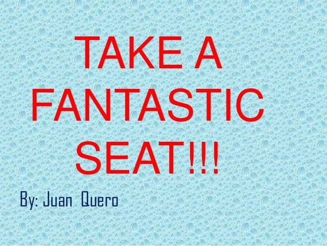 TAKE A FANTASTIC SEAT!!! By: Juan Quero