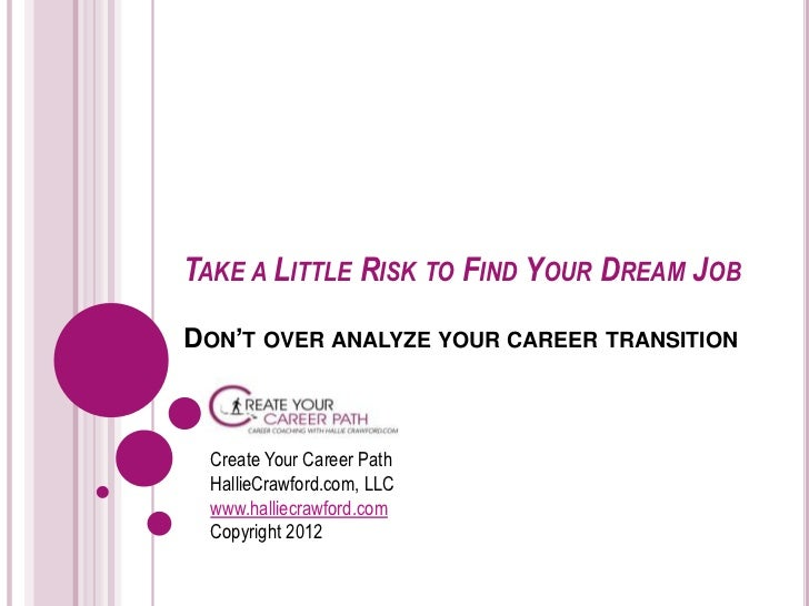 TAKE A LITTLE RISK TO FIND YOUR DREAM JOBDON'T OVER ANALYZE YOUR CAREER TRANSITION Create Your Career Path HallieCrawford....