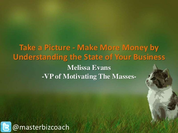 Take a Picture - Make More Money byUnderstanding the State of Your Business               Melissa Evans       -VP of Motiv...