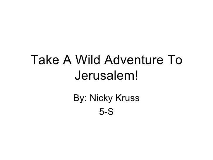 Take A Wild Adventure To Jerusalem! By: Nicky Kruss 5-S