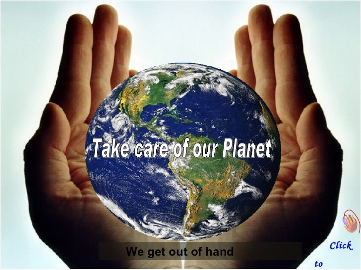 We get out of hand   Take care of our Planet Click  to continue