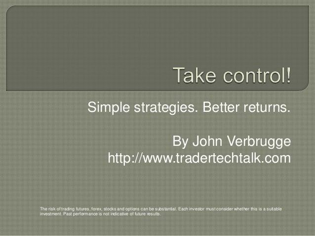 Simple strategies. Better returns.By John Verbruggehttp://www.tradertechtalk.comThe risk of trading futures, forex, stocks...