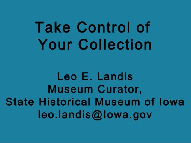 Take Control of Your Collection Leo E. Landis Museum Curator, State Historical Museum of Iowa leo.landis@Iowa.gov